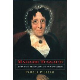 Madame Tussaud and the History of Waxworks - Pamela M. Pilbeam