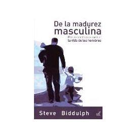 De la madurez masculina : plan de acción para cambiar la vida de los hombres - Steve Biddulph