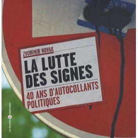La Lutte Des Signes - 40 Ans D'autocollants Politiques - Novak Zvonimir