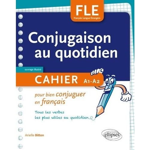 Conjugaison Au Quotidien Cahier Pour Bien Conjuguer En Francais Tous Les Verbes Les Plus Utiles Au Quotidien Rakuten