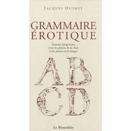 Grammaire Érotique - Liaisons Dangereuses Entre Les Plaisirs De La Chair Et Les Plaisirs De La Langue - Ouimet Jacques