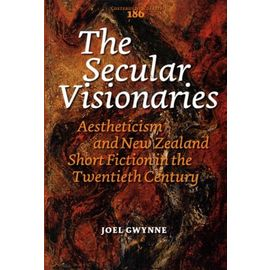 The Secular Visionaries - Aestheticism And New Zealand Short Fiction In The Twentieth Century - Gwynne Joel