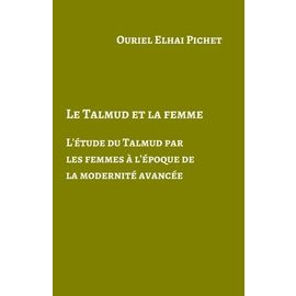 Le Talmud Et La Femme - L'étude Du Talmud Par Les Femmes À L'époque De La Modernité Avancée - Elhai Pichet Ouriel