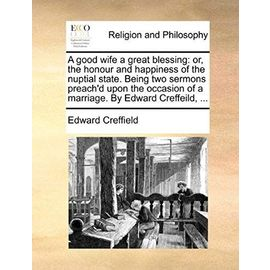 A Good Wife a Great Blessing: Or, the Honour and Happiness of the Nuptial State. Being Two Sermons Preach'd Upon the Occasion of a Marriage. by Edwa - Edward Creffield