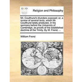 Mr. Coulthurst's Blunders Exposed; Or, a Review of Several Texts, Which Mr. Coulthurst Lately Produced, in His Sermons Before the University of Cambri - William Frend