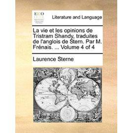 La Vie Et Les Opinions de Tristram Shandy, Traduites de L'Anglois de Stern. Par M. Frnais. ... Volume 4 of 4 - Laurence Sterne