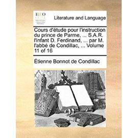 Cours D'Tude Pour L'Instruction Du Prince de Parme, ... S.A.R. L'Infant D. Ferdinand, ... Par M. L'Abb de Condillac, ... Volume 11 of 16 - Etienne Bonnot De Condillac