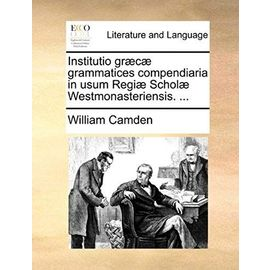 Institutio Grc Grammatices Compendiaria in Usum Regi Schol Westmonasteriensis. ... - William Camden