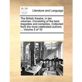 The British Theatre, in Ten Volumes. Consisting of the Best Tragedies and Comedies. Collected from the Most Celebrated Authors. ... Volume 2 of 10 - Multiple Contributors