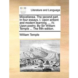 Miscellanea. the Second Part. in Four Essays. I. Upon Antient and Modern Learning. ... IV. Upon Poetry. by Sir William Temple ... the Fifth Edition. - William Temple