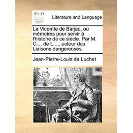 Le Vicomte de Barjac, Ou Memoires Pour Servir L'Histoire de Ce Siecle . Par M. C.... de L...., Auteur Des Liaisons Dangereuses. - Jean-Pierre-Louis De Luchet