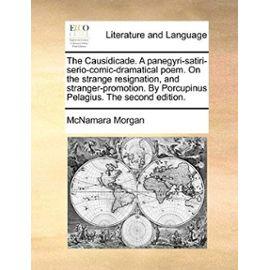 The Causidicade. a Panegyri-Satiri-Serio-Comic-Dramatical Poem. on the Strange Resignation, and Stranger-Promotion. by Porcupinus Pelagius. the Second - Mcnamara Morgan