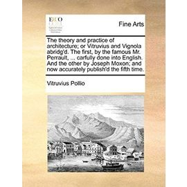 The theory and practice of architecture; or Vitruvius and Vignola abridg'd. The first, by the famous Mr. Perrault, ... carfully done into English. And the other by Joseph Moxon; and now accurately publish'd the fifth time. - Vitruvius Pollio