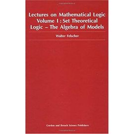 Set Theoretical Logic-The Algebra of Models: Set Theoretical Logic - The Algebra of Models Vol 1 (Lectures on Mathematical Logic) - W Felscher