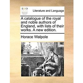 A Catalogue of the Royal and Noble Authors of England, with Lists of Their Works. a New Edition. - Horace Walpole