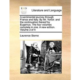 A Sentimental Journey Through France and Italy. by Mr. Yorick: And the Continuation Thereof by Eugenius. the Four Volumes Complete in One. a New Edi - Laurence Sterne