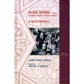 Arab Dress. a Short History: From the Dawn of Islam to Modern Times - Yedida Stillman