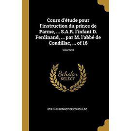 Cours d'Étude Pour l'Instruction Du Prince de Parme, ... S.A.R. l'Infant D. Ferdinand, ... Par M. l'Abbé de Condillac, ... of 16; Volume 8 - Etienne Bonnot De Condillac