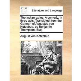 The Indian Exiles. a Comedy, in Three Acts. Translated from the German of Augustus Von Kotzebue, by Benjamin Thompson, Esq. - August Von Kotzebue