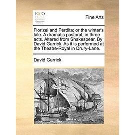 Florizel and Perdita; Or the Winter's Tale. a Dramatic Pastoral, in Three Acts. Altered from Shakespear. by David Garrick. as It Is Performed at the T - David Garrick