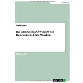 Die Bildungstheorie Wilhelm von Humboldts und ihre Aktualität - Ina Reimann