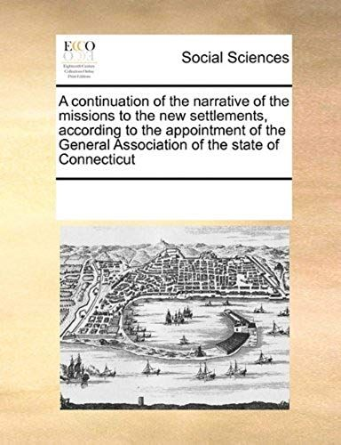 A Continuation of the Narrative of the Missions to the New Settlements, according to the appointment of the General Association of the State of Connecticut - Together with an account of the receipts and expenditures of the money contributed, etc.