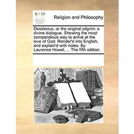 Desiderius, or the Original Pilgrim: A Divine Dialogue. Shewing the Most Compendious Way to Arrive at the Love of God. Render'd Into English, and Expl - Unknown