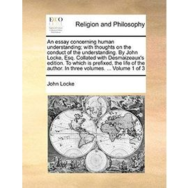 An Essay Concerning Human Understanding; With Thoughts on the Conduct of the Understanding. by John Locke, Esq. Collated with Desmaizeaux's Edition. - John Locke
