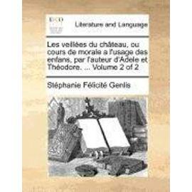 Les Veillees Du Chateau, Ou Cours de Morale A L'Usage Des Enfans, Par L'Auteur D'Adele Et Theodore. ... Volume 2 of 2 - Stephanie-Felicite Du Crest De Genlis