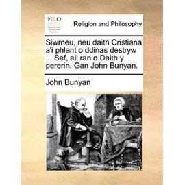 Siwrneu, Neu Daith Cristiana A'i Phlant O Ddinas Destryw ... Sef, AIL Ran O Daith y Pererin. Gan John Bunyan. - John, Jr. Bunyan