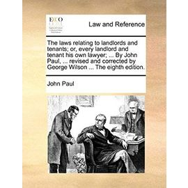 The Laws Relating to Landlords and Tenants; Or, Every Landlord and Tenant His Own Lawyer; ... by John Paul, ... Revised and Corrected by George Wilson - Pope John Paul