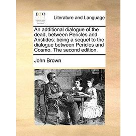 An Additional Dialogue of the Dead, Between Pericles and Aristides: Being a Sequel to the Dialogue Between Pericles and Cosmo. the Second Edition. - John Brown