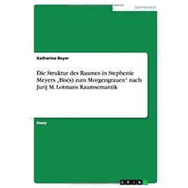 """Die Struktur des Raumes in Stephenie Meyers """"Bis(s) zum Morgengrauen"""" nach Jurij M. Lotmans Raumsemantik - Katharina Beyer"""