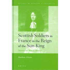 History of Warfare, Scottish Soldiers in France in the Reign of the Sun King: Nursery for Men of Honour - Matthew Glozier