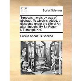 Seneca's Morals by Way of Abstract. to Which Is Added, a Discourse Under the Title of an After-Thought. by Sir Roger L'Estrange, Knt. - Seneca, Lucius Annaeus