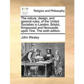 The Nature, Design, and General Rules, of the United Societies in London, Bristol, Kingswood and Newcastle Upon Tine. the Sixth Edition. - John Wesley