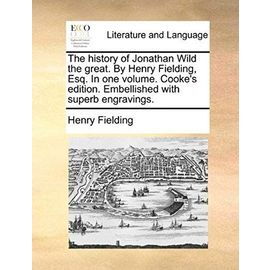 The History of Jonathan Wild the Great. by Henry Fielding, Esq. in One Volume. Cooke's Edition. Embellished with Superb Engravings. - Henry Fielding