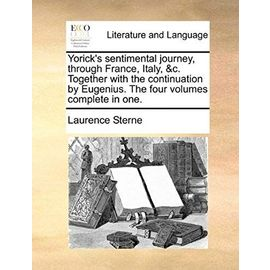 Yorick's Sentimental Journey, Through France, Italy, &C. Together with the Continuation by Eugenius. the Four Volumes Complete in One. - Laurence Sterne