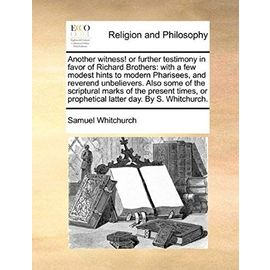 Another Witness! or Further Testimony in Favor of Richard Brothers: With a Few Modest Hints to Modern Pharisees, and Reverend Unbelievers. Also Some o - Samuel Whitchurch