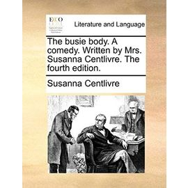 The Busie Body. a Comedy. Written by Mrs. Susanna Centlivre. the Fourth Edition. - Susanna Centlivre