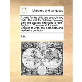 A Guide for the Child and Youth, in Two Parts. the First, for Children Containing Plain and Pleasant Directions to Read English: The Second, for You - H. T. H.