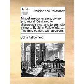 Miscellaneous Essays, Divine and Moral. Designed to Discourage Vice, and to Promote Virtue.... by John Fallowfield, ... the Third Edition, with Additi - John Fallowfield