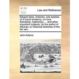 Elegant Tales, Histories, and Epistles of a Moral Tendency; On Love, Friendship, Matrimony, ... and Other Important Subjects, by the Author of Woman; - Adams John