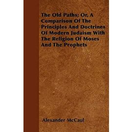 The Old Paths; Or, A Comparison Of The Principles And Doctrines Of Modern Judaism With The Religion Of Moses And The Prophets - Alexander Mccaul