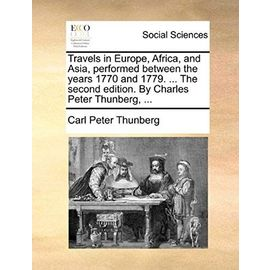 Travels in Europe, Africa, and Asia, Performed Between the Years 1770 and 1779. ... the Second Edition. by Charles Peter Thunberg, ... - Thunberg, Carl Peter