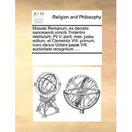Missale Romanum, Ex Decreto Sacrosancti Concilii Tridentini Restitutum, Pii V. Pont. Max. Jussu Editum, Et Clementis VIII. Primum, Nunc Denuo Urbani P - See Notes Multiple Contributors