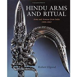 Hindu Arms and Ritual: Arms and Armour from India 1400-1865 - Robert Elgood