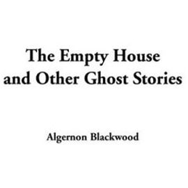 The Empty House and Other Ghost Stories - Blackwood, Algernon