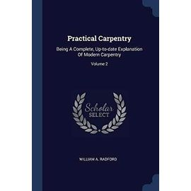 Practical Carpentry: Being a Complete, Up-To-Date Explanation of Modern Carpentry; Volume 2 - Radford, William A