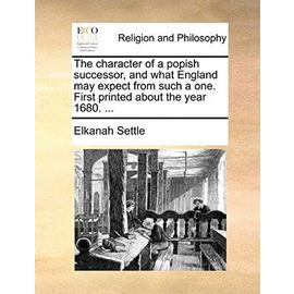 The Character of a Popish Successor, and What England May Expect from Such a One. First Printed about the Year 1680. ... - Settle, Elkanah